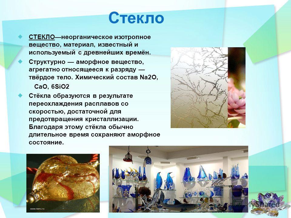 СТЕКЛОнеорганическое изотропное вещество, материал, известный и используемый с древнейших времён. Структурно аморфное вещество, агрегатно относящееся к разряду твёрдое тело. Химический состав Na2O, CaO, 6SiO2 Стёкла образуются в результате переохлажд