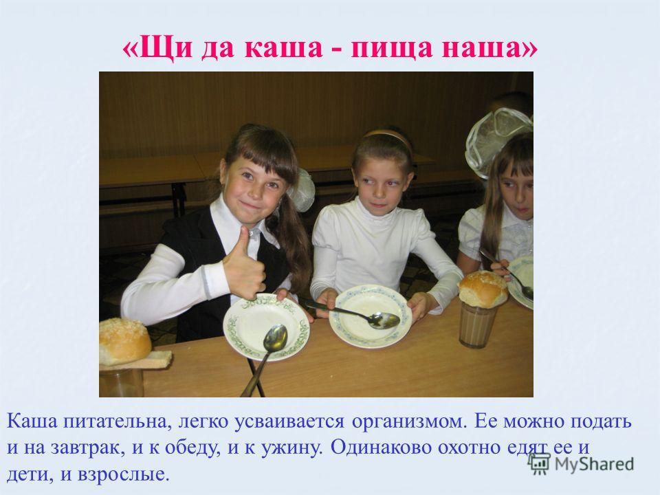 «Щи да каша - пища наша» Каша питательна, легко усваивается организмом. Ее можно подать и на завтрак, и к обеду, и к ужину. Одинаково охотно едят ее и дети, и взрослые.