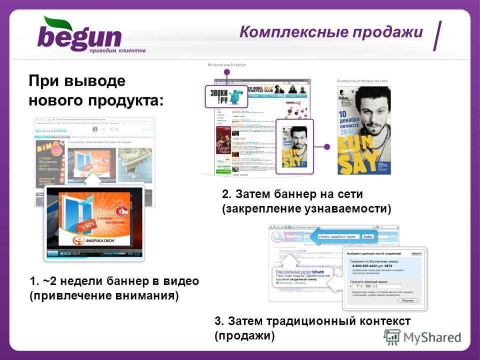 Комплексные продажи При выводе нового продукта: 1. ~2 недели баннер в видео (привлечение внимания) 2. Затем баннер на сети (закрепление узнаваемости) 3. Затем традиционный контекст (продажи)