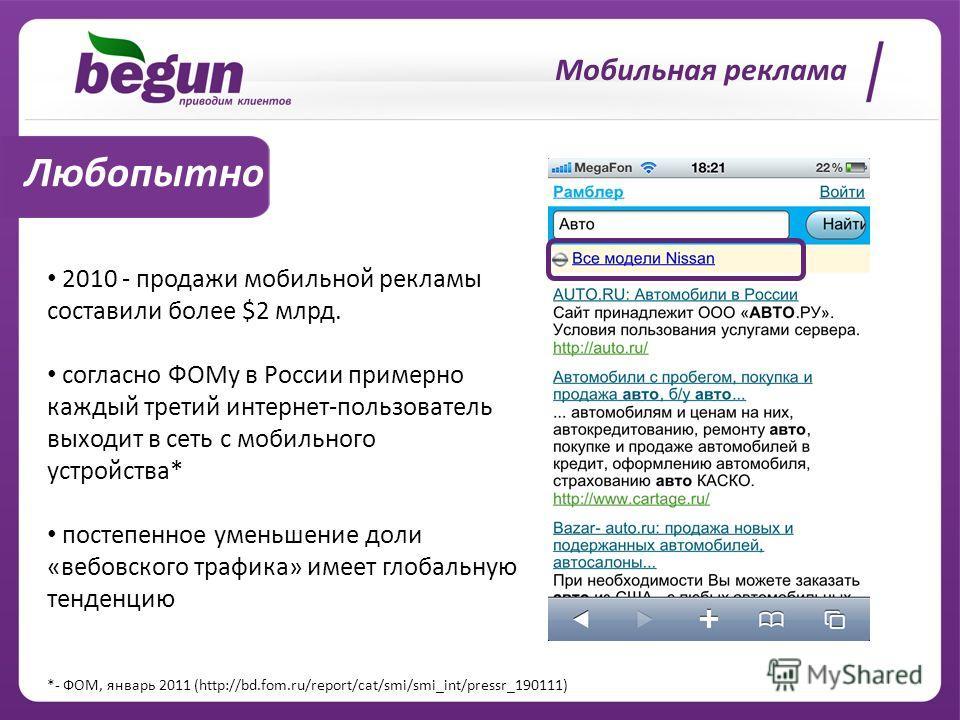 Мобильная реклама Любопытно 2010 - продажи мобильной рекламы составили более $2 млрд. согласно ФОМу в России примерно каждый третий интернет-пользователь выходит в сеть с мобильного устройства* постепенное уменьшение доли «вебовского трафика» имеет г