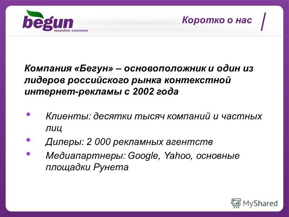 Коротко о нас Клиенты: десятки тысяч компаний и частных лиц Дилеры: 2 000 рекламных агентств Медиапартнеры: Google, Yahoo, основные площадки Рунета Компания «Бегун» – основоположник и один из лидеров российского рынка контекстной интернет-рекламы с 2