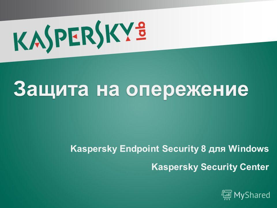 Защита на опережение Kaspersky Endpoint Security 8 для Windows Kaspersky Security Center Kaspersky Endpoint Security 8 для Windows Kaspersky Security Center