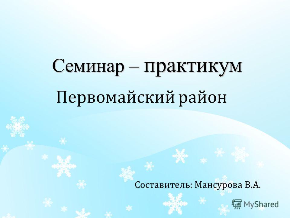 Семинар – практикум Первомайский район Составитель: Мансурова В.А.