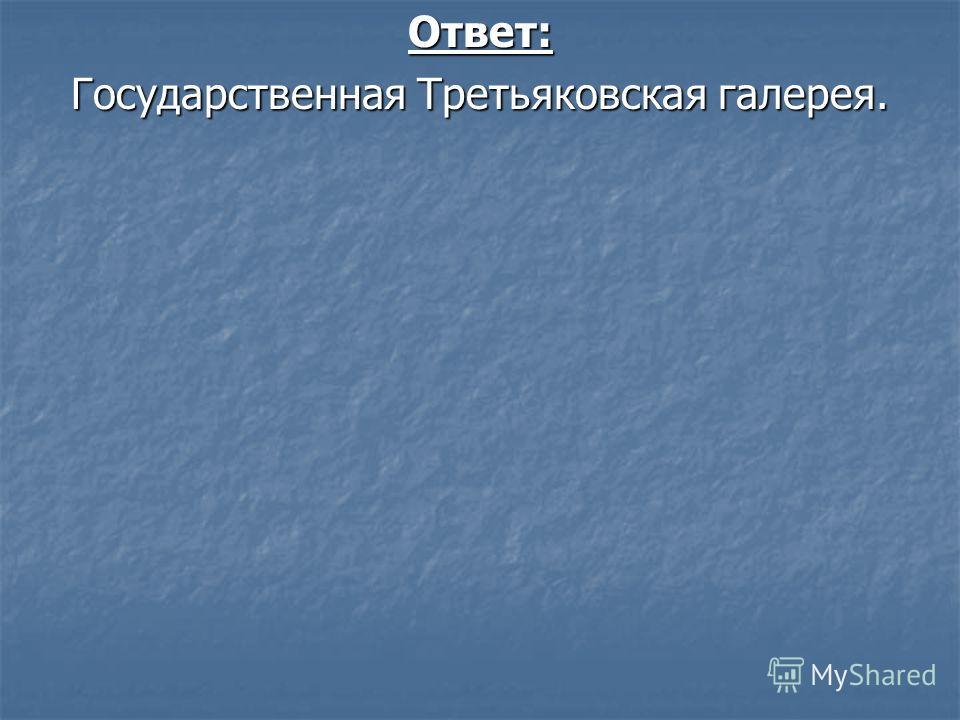 Ответ: Государственная Третьяковская галерея.
