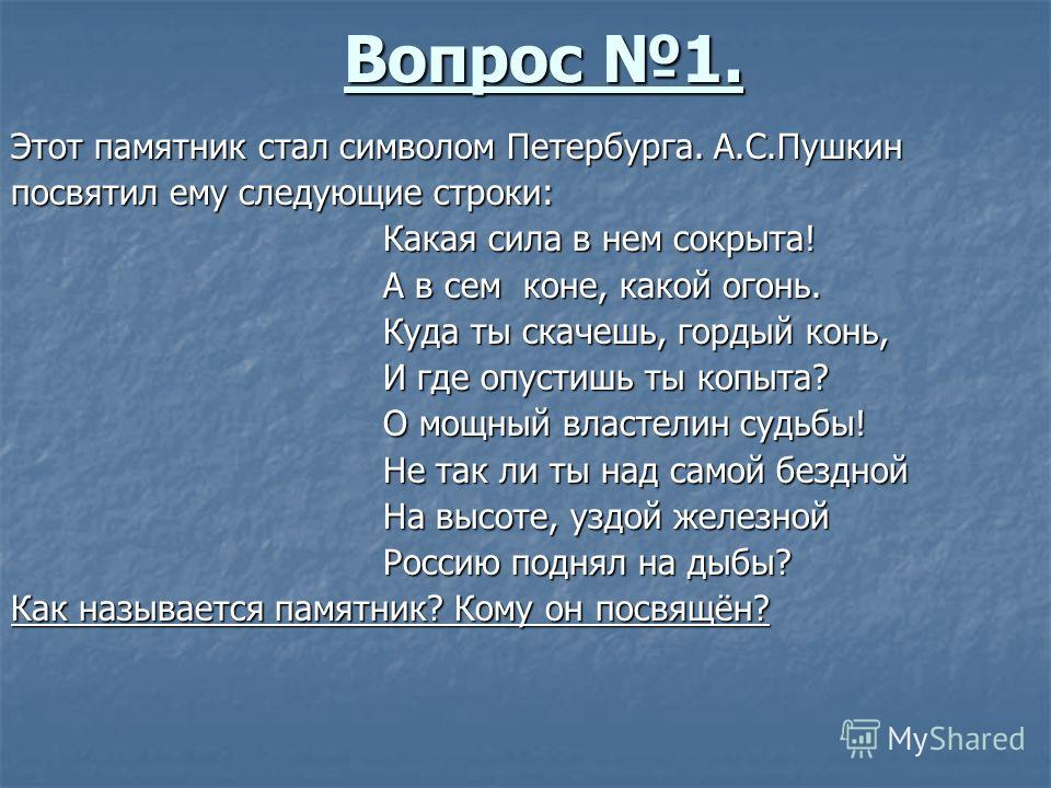 Вопрос 1. Этот памятник стал символом Петербурга. А.С.Пушкин посвятил ему следующие строки: Какая сила в нем сокрыта! Какая сила в нем сокрыта! А в сем коне, какой огонь. А в сем коне, какой огонь. Куда ты скачешь, гордый конь, Куда ты скачешь, горды