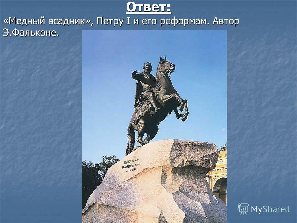 Ответ: «Медный всадник», Петру I и его реформам. Автор Э.Фальконе.