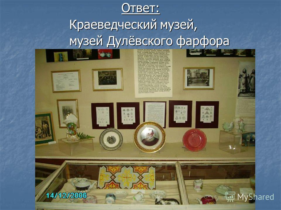 Ответ: Краеведческий музей, Краеведческий музей, музей Дулёвского фарфора музей Дулёвского фарфора
