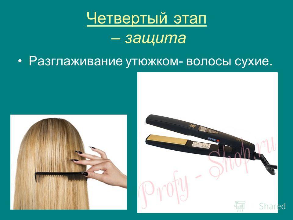 Четвертый этап – защита Разглаживание утюжком- волосы сухие.