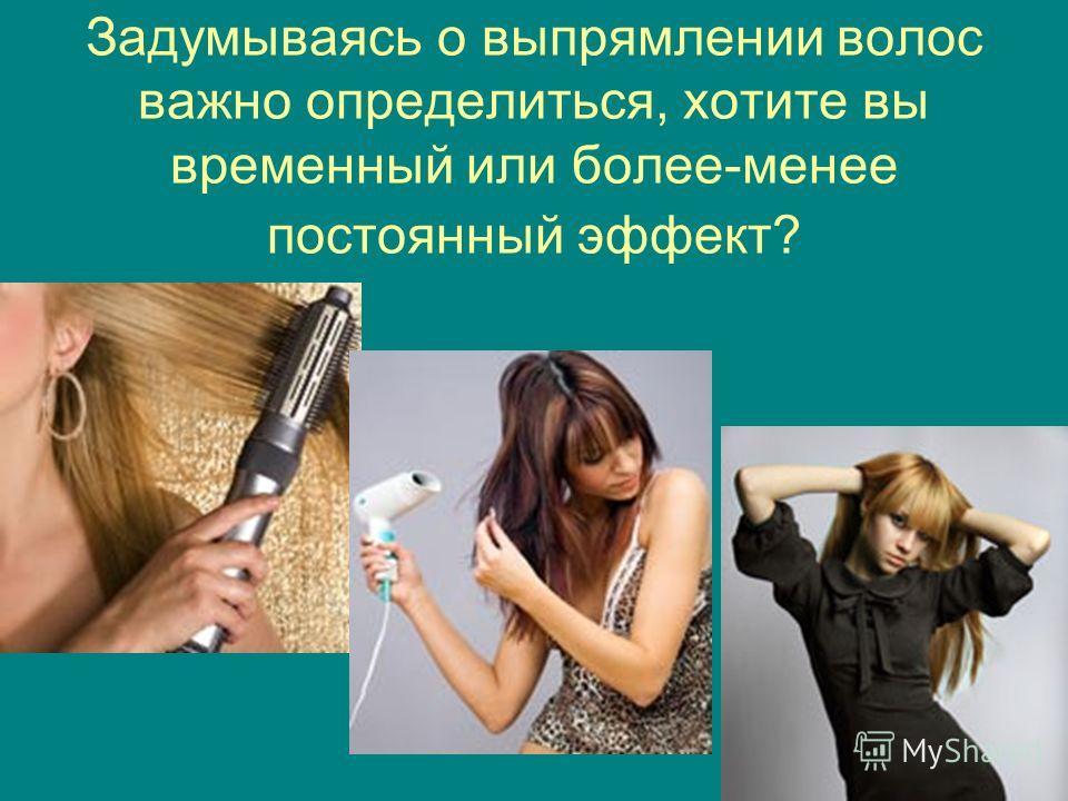 Задумываясь о выпрямлении волос важно определиться, хотите вы временный или более-менее постоянный эффект?