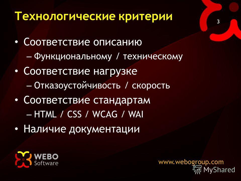 www.webogroup.com 3 Технологические критерии Соответствие описанию – Функциональному / техническому Соответствие нагрузке – Отказоустойчивость / скорость Соответствие стандартам – HTML / CSS / WCAG / WAI Наличие документации