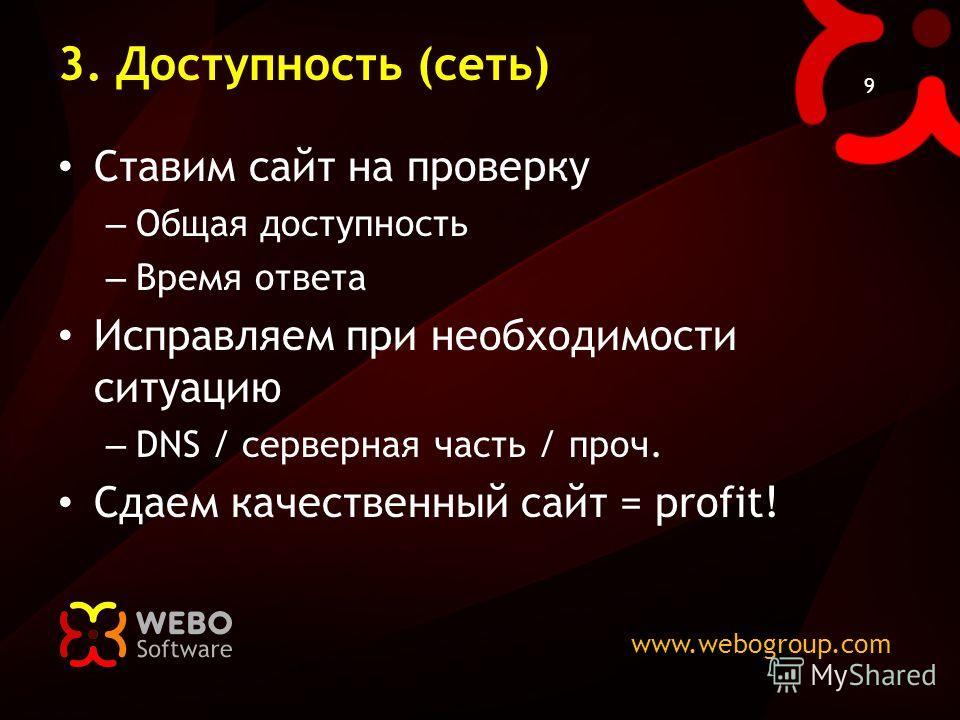 www.webogroup.com 9 3. Доступность (сеть) Ставим сайт на проверку – Общая доступность – Время ответа Исправляем при необходимости ситуацию – DNS / серверная часть / проч. Сдаем качественный сайт = profit!