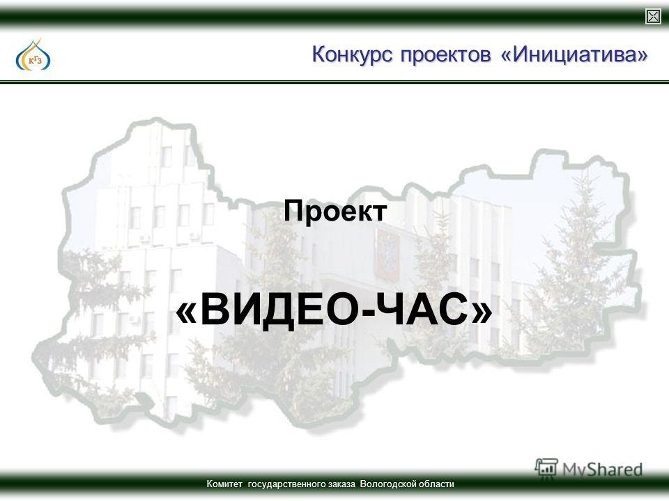 Комитет государственного заказа Вологодской области Конкурс проектов «Инициатива» Проект «ВИДЕО-ЧАС»