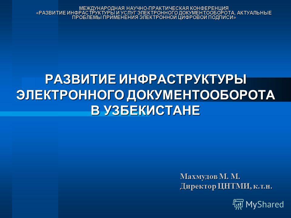 РАЗВИТИЕ ИНФРАСТРУКТУРЫ ЭЛЕКТРОННОГО ДОКУМЕНТООБОРОТА В УЗБЕКИСТАНЕ МЕЖДУНАРОДНАЯ НАУЧНО-ПРАКТИЧЕСКАЯ КОНФЕРЕНЦИЯ «РАЗВИТИЕ ИНФРАСТРУКТУРЫ И УСЛУГ ЭЛЕКТРОННОГО ДОКУМЕНТООБОРОТА, АКТУАЛЬНЫЕ ПРОБЛЕМЫ ПРИМЕНЕНИЯ ЭЛЕКТРОННОЙ ЦИФРОВОЙ ПОДПИСИ» Махмудов М.