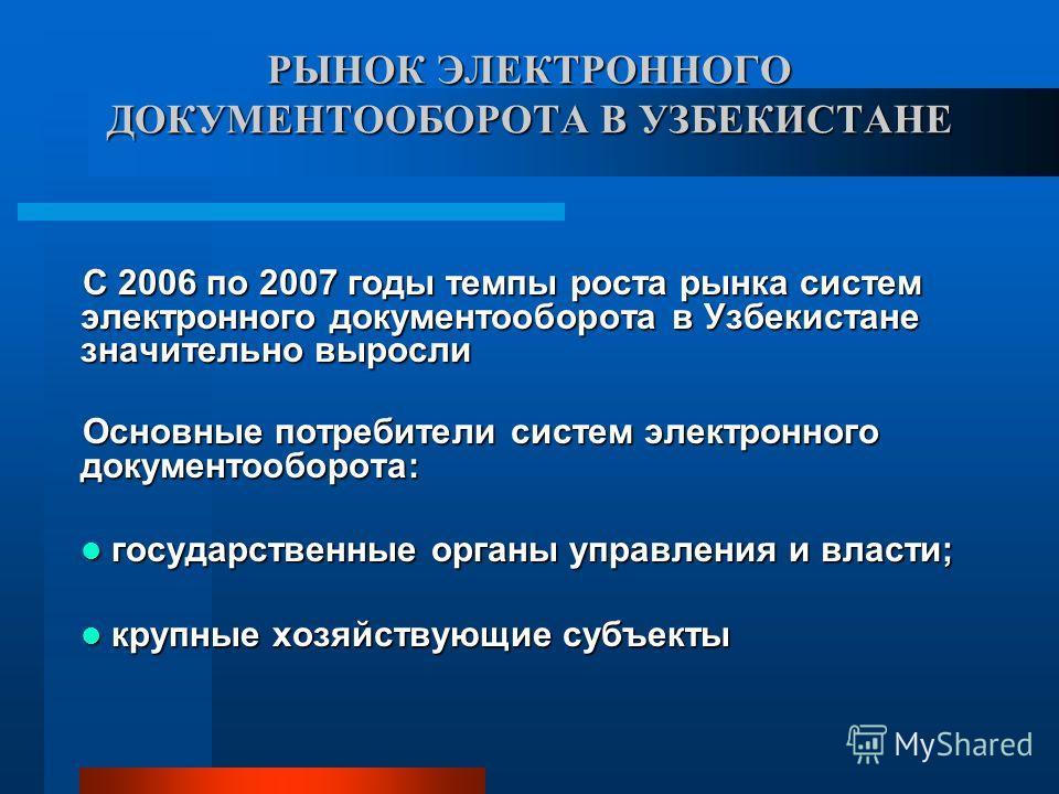 РЫНОК ЭЛЕКТРОННОГО ДОКУМЕНТООБОРОТА В УЗБЕКИСТАНЕ С 2006 по 2007 годы темпы роста рынка систем электронного документооборота в Узбекистане значительно выросли Основные потребители систем электронного документооборота: государственные органы управлени
