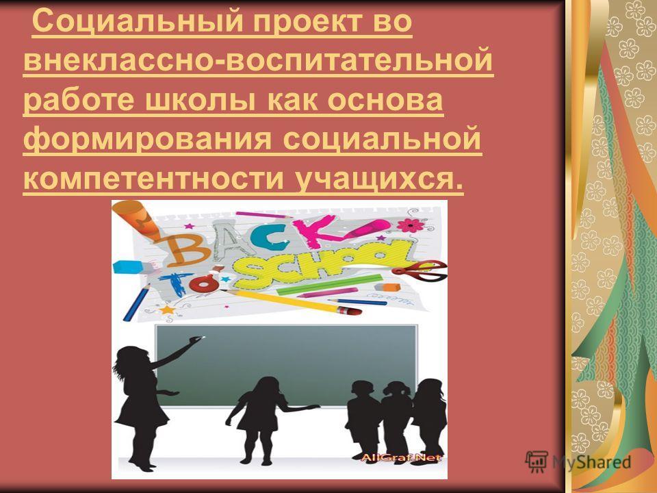 Социальный проект во внеклассно-воспитательной работе школы как основа формирования социальной компетентности учащихся.