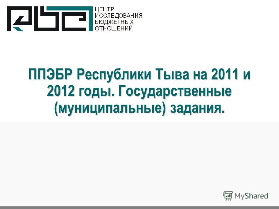 ППЭБР Республики Тыва на 2011 и 2012 годы. Государственные (муниципальные) задания.