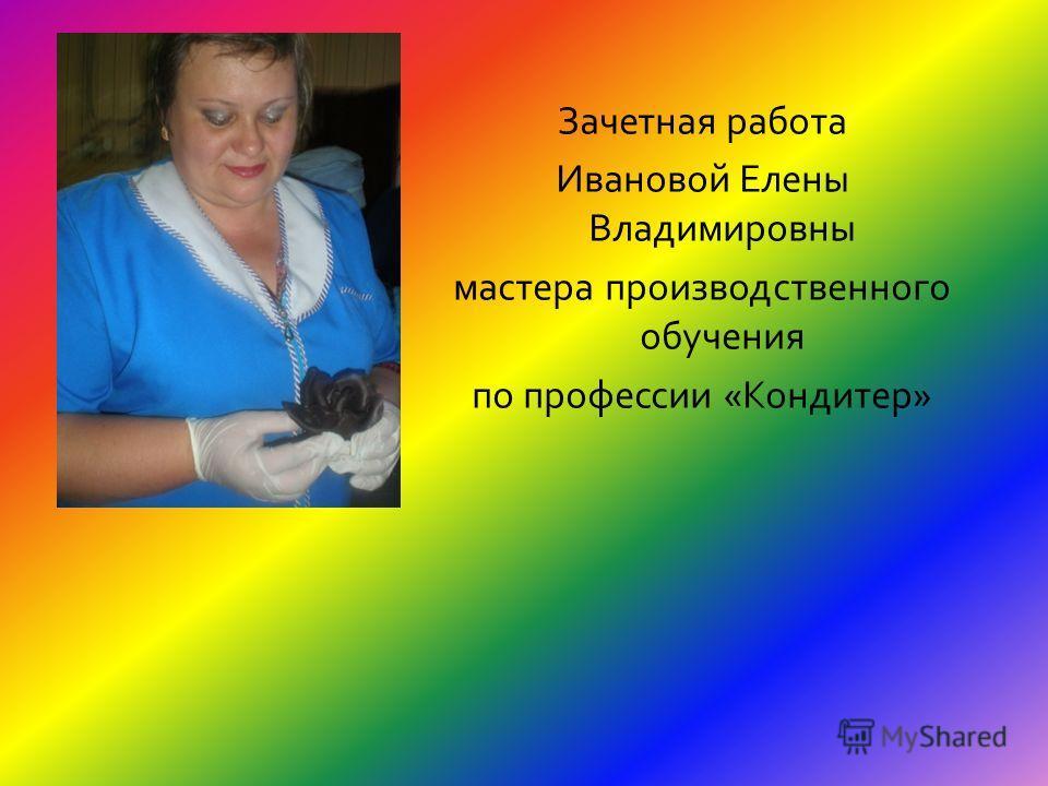Зачетная работа Ивановой Елены Владимировны мастера производственного обучения по профессии «Кондитер»