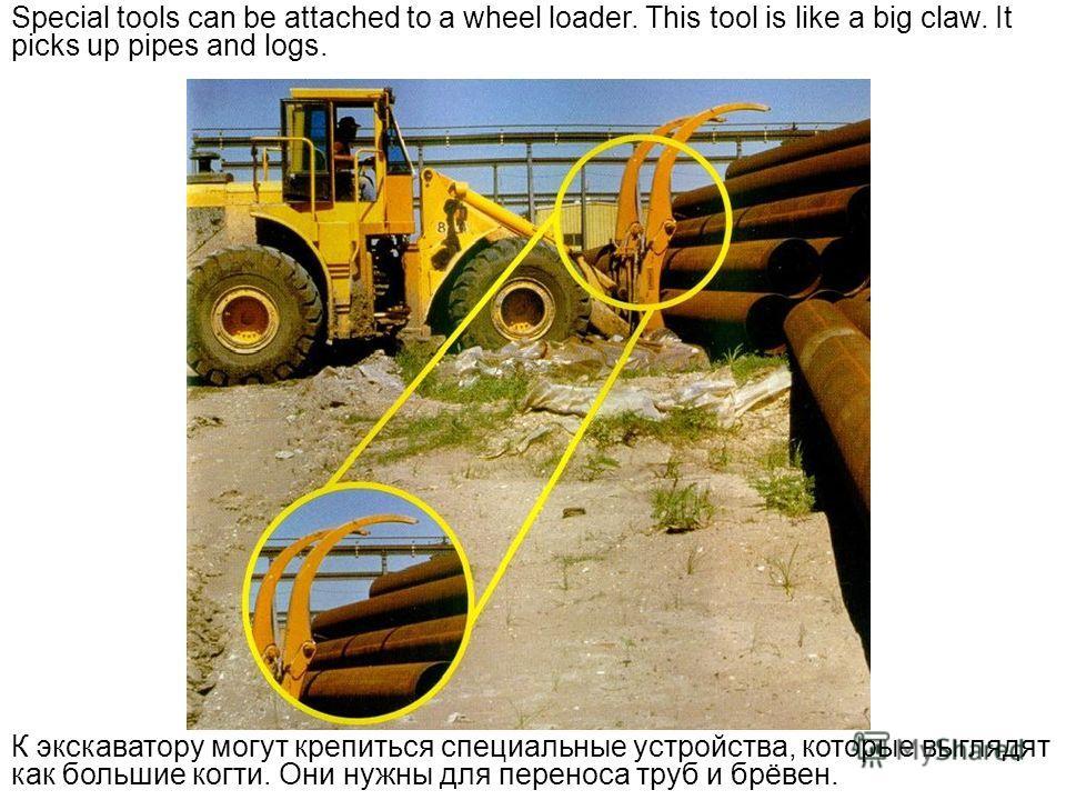 Special tools can be attached to a wheel loader. This tool is like a big claw. It picks up pipes and logs. К экскаватору могут крепиться специальные устройства, которые выглядят как большие когти. Они нужны для переноса труб и брёвен.