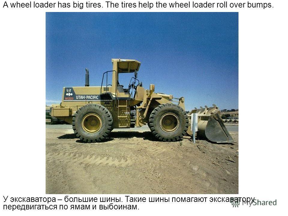 A wheel loader has big tires. The tires help the wheel loader roll over bumps. У экскаватора – большие шины. Такие шины помагают экскаватору передвигаться по ямам и выбоинам.