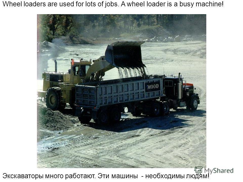 Wheel loaders are used for lots of jobs. A wheel loader is a busy machine! Экскаваторы много работают. Эти машины - необходимы людям!