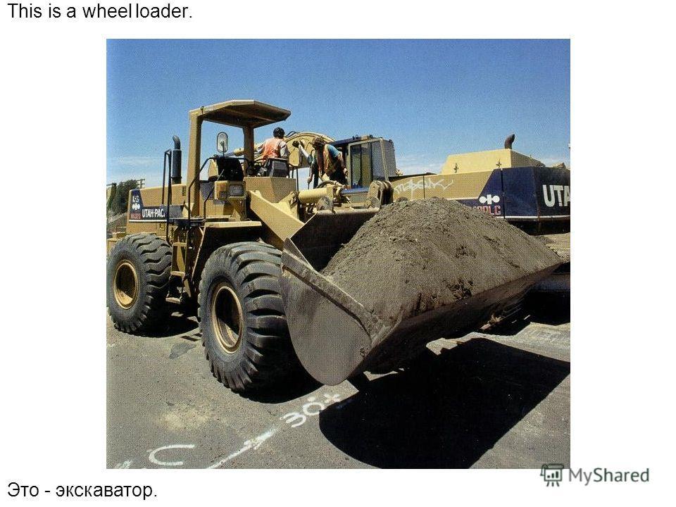 This is a wheel loader. Это - экскаватор.
