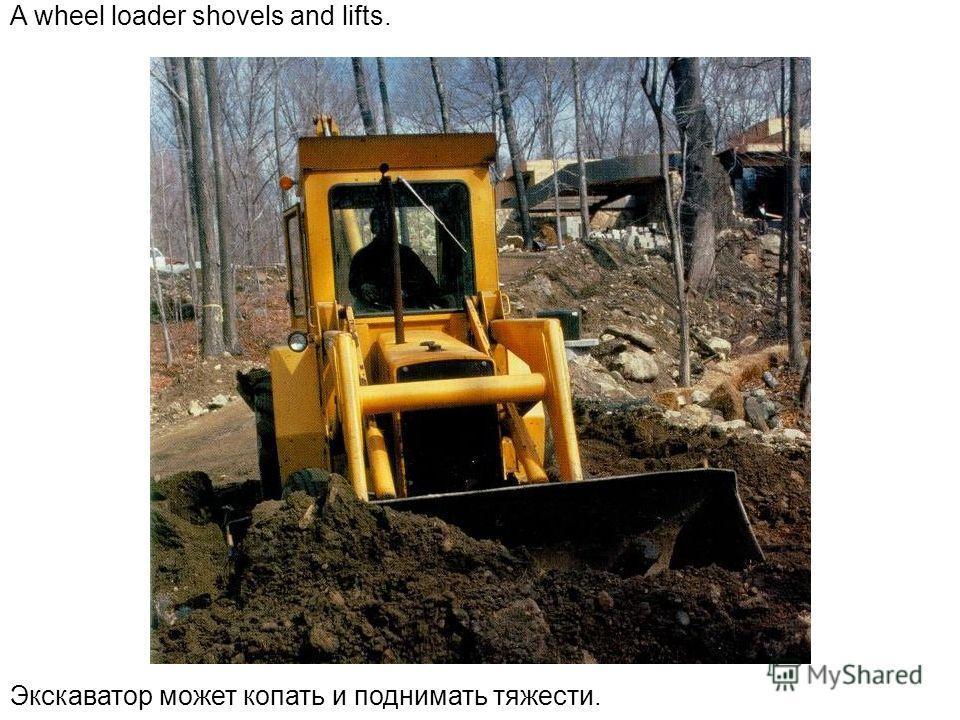 A wheel loader shovels and lifts. Экскаватор может копать и поднимать тяжести.
