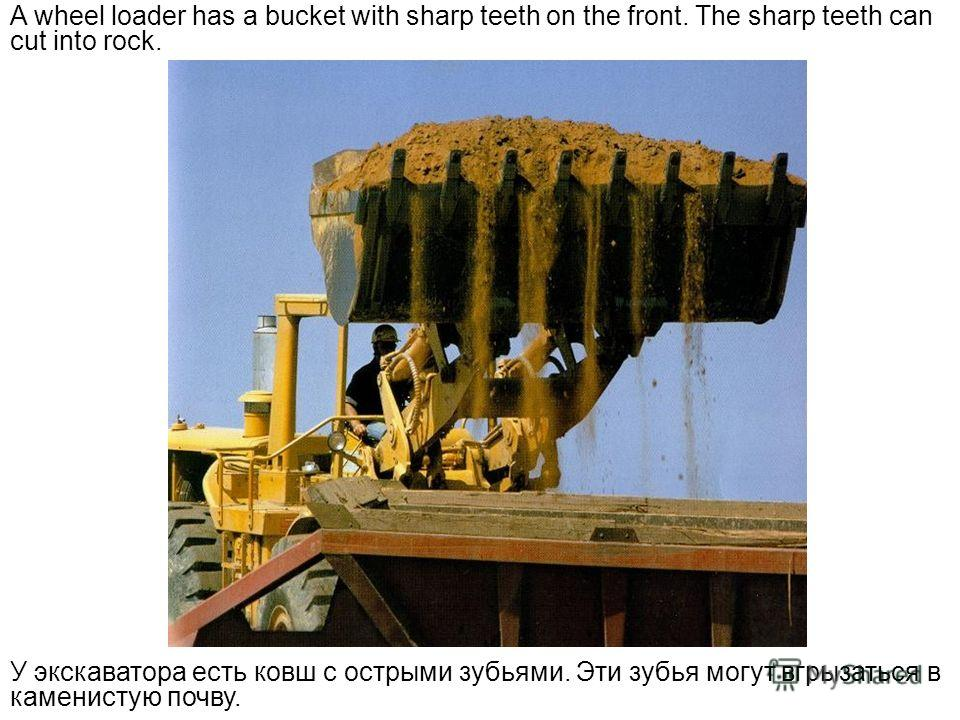 A wheel loader has a bucket with sharp teeth on the front. The sharp teeth can cut into rock. У экскаватора есть ковш с острыми зубьями. Эти зубья могут вгрызаться в каменистую почву.