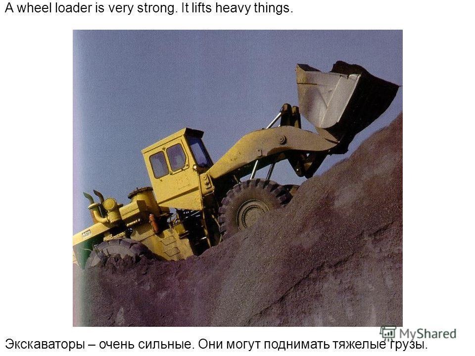 A wheel loader is very strong. It lifts heavy things. Экскаваторы – очень сильные. Они могут поднимать тяжелые грузы.