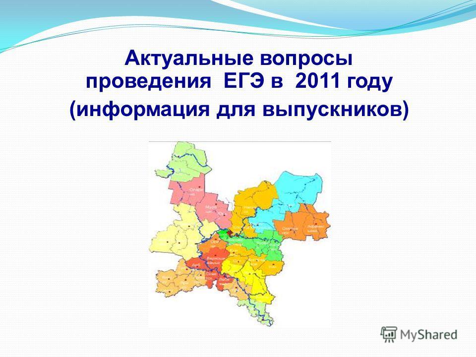 Актуальные вопросы проведения ЕГЭ в 2011 году (информация для выпускников)
