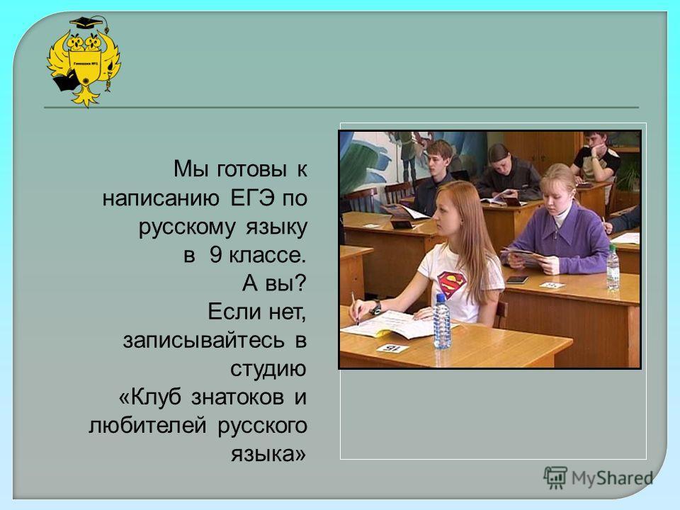 Мы готовы к написанию ЕГЭ по русскому языку в 9 классе. А вы? Если нет, записывайтесь в студию «Клуб знатоков и любителей русского языка»