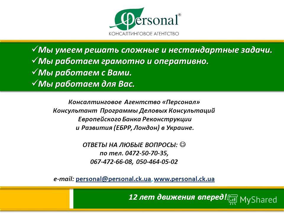 Консалтинговое Агентство « Персонал » Консультант Программы Деловых Консультаций Европейского Банка Реконструкции и Развития ( ЕБРР, Лондон ) в Украине. ОТВЕТЫ НА ЛЮБЫЕ ВОПРОСЫ : по тел. 0472-50-70-35, 067- 472-66-08, 050- 464-05-02 e-mail: personal@