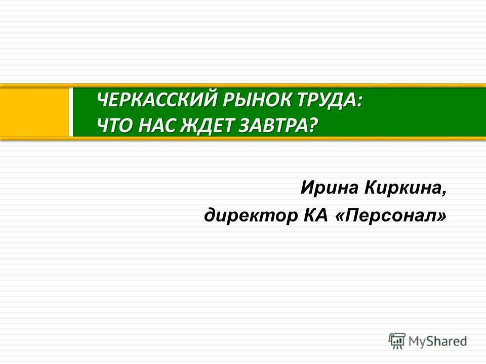 ЧЕРКАССКИЙ РЫНОК ТРУДА : ЧТО НАС ЖДЕТ ЗАВТРА ? Ирина Киркина, директор КА «Персонал»