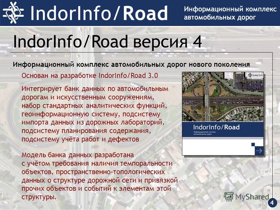 4 IndorInfo/Road версия 4 Информационный комплекс автомобильных дорог нового поколения Основан на разработке IndorInfo/Road 3.0 Интегрирует банк данных по автомобильным дорогам и искусственным сооружениям, набор стандартных аналитических функций, гео