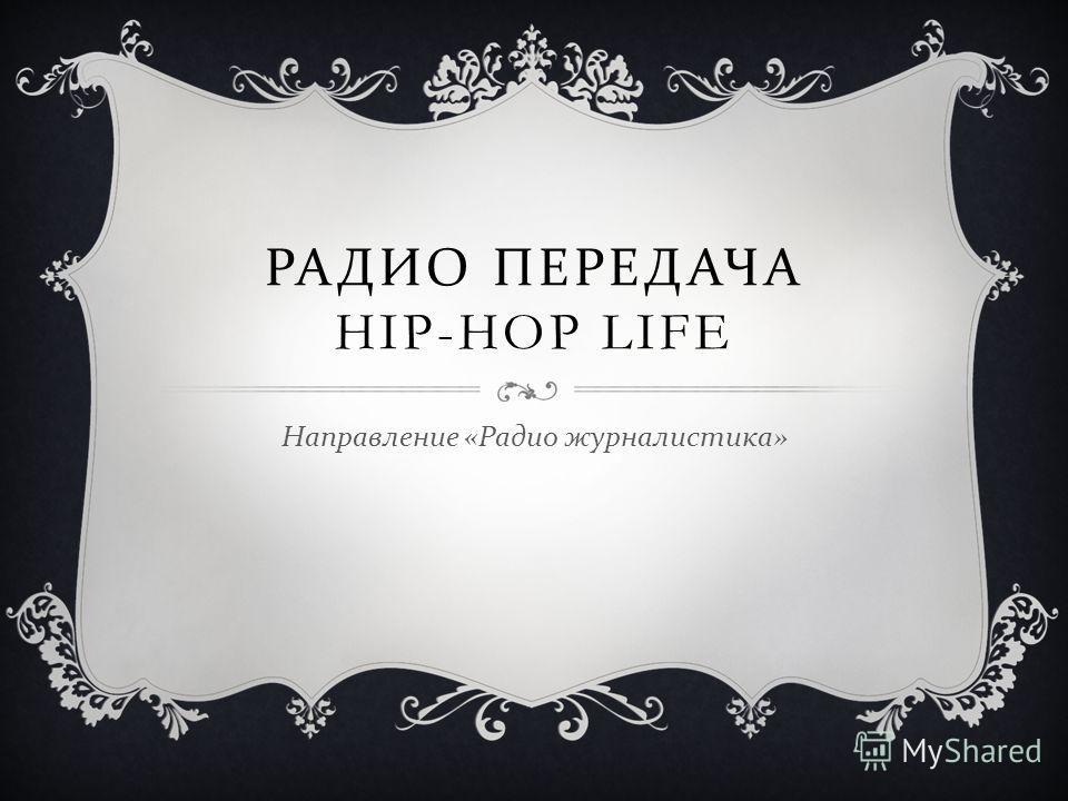 РАДИО ПЕРЕДАЧА HIP-HOP LIFE Направление « Радио журналистика »