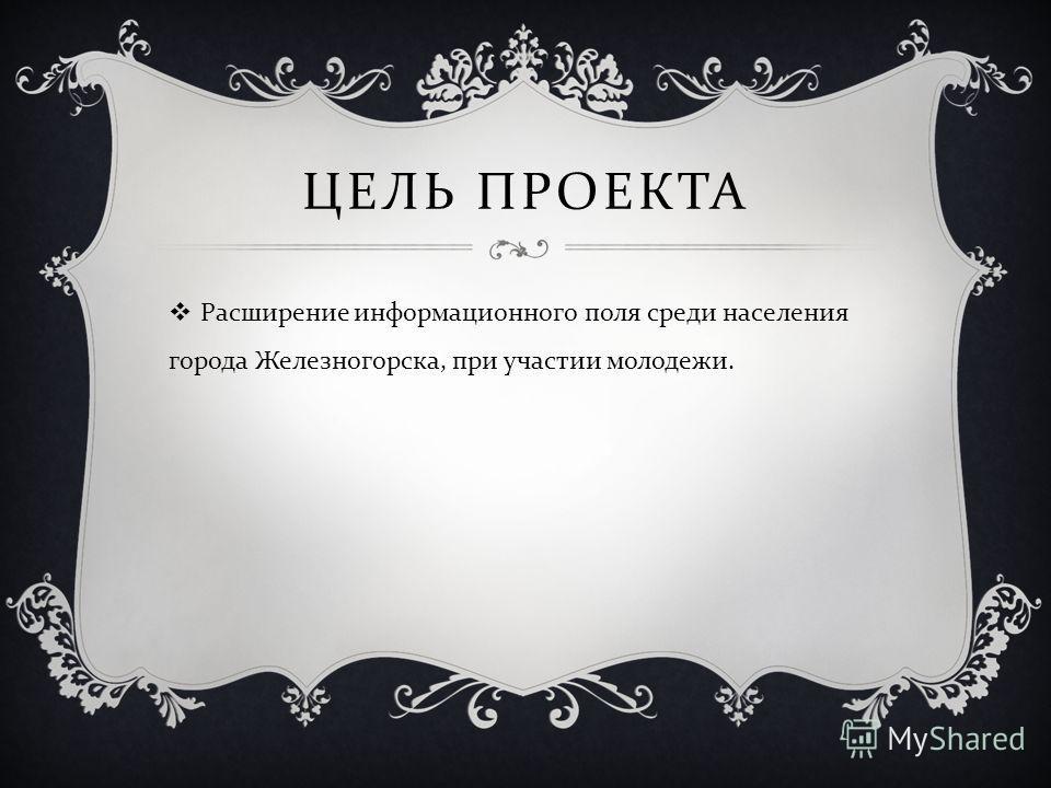 ЦЕЛЬ ПРОЕКТА Расширение информационного поля среди населения города Железногорска, при участии молодежи.