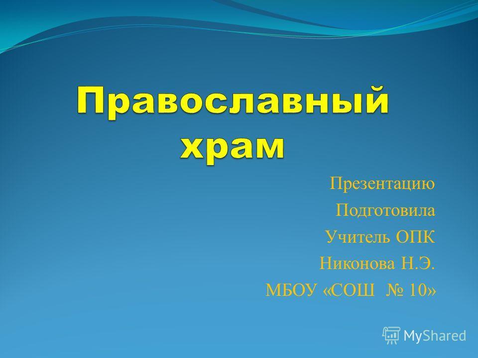 Презентацию Подготовила Учитель ОПК Никонова Н.Э. МБОУ «СОШ 10»
