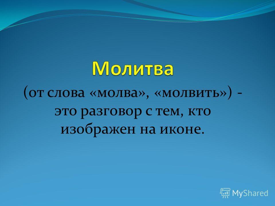 (от слова «молва», «молвить») - это разговор с тем, кто изображен на иконе.