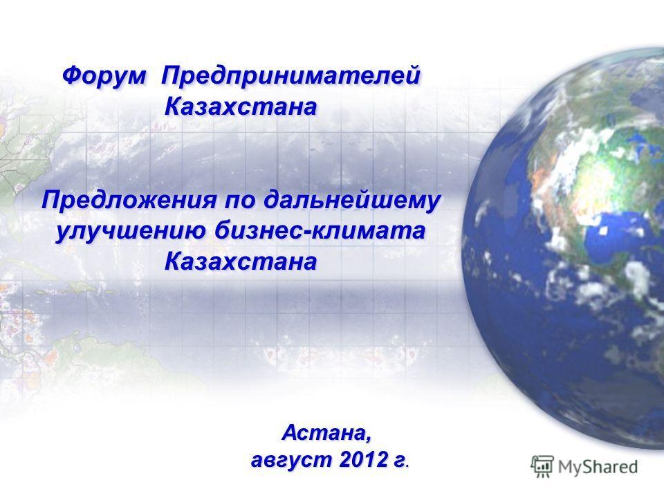 Форум Предпринимателей Казахстана Предложения по дальнейшему улучшению бизнес-климата Казахстана Астана, август 2012 г. август 2012 г.