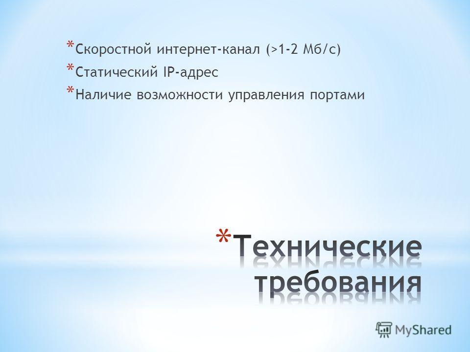 * Скоростной интернет-канал (>1-2 Мб/с) * Статический IP-адрес * Наличие возможности управления портами