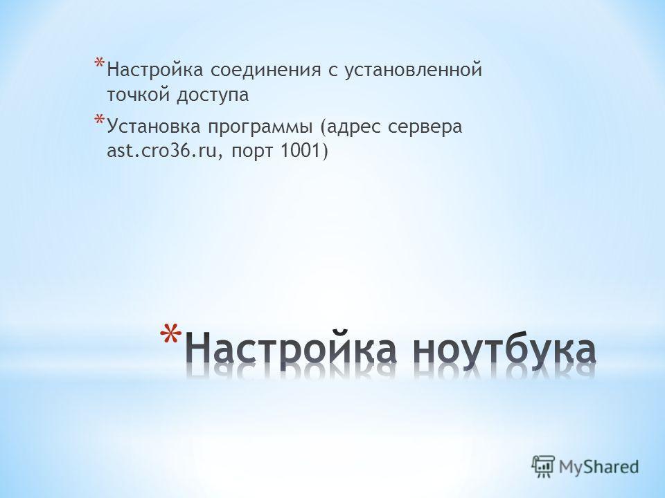 * Настройка соединения с установленной точкой доступа * Установка программы (адрес сервера ast.cro36.ru, порт 1001)