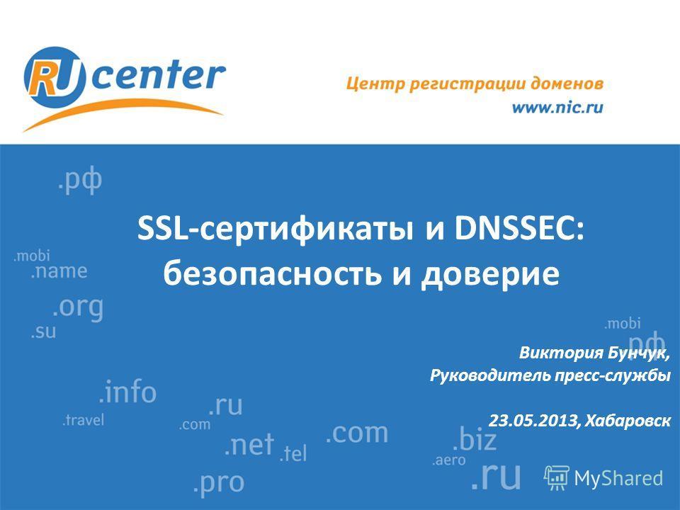 SSL-сертификаты и DNSSEC: безопасность и доверие Виктория Бунчук, Руководитель пресс-службы 23.05.2013, Хабаровск