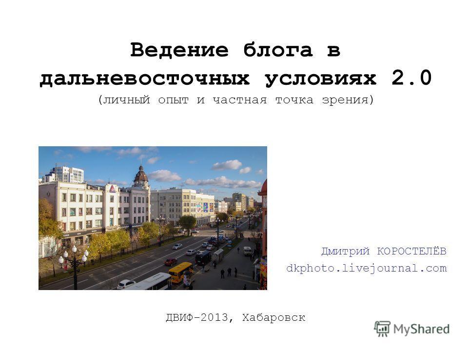 Ведение блога в дальневосточных условиях 2.0 (личный опыт и частная точка зрения) Дмитрий КОРОСТЕЛЁВ dkphoto.livejournal.com ДВИФ-2013, Хабаровск