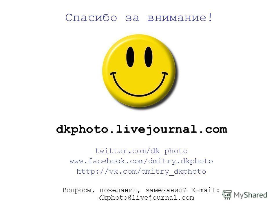 Спасибо за внимание! dkphoto.livejournal.com twitter.com/dk_photo www.facebook.com/dmitry.dkphoto http://vk.com/dmitry_dkphoto Вопросы, пожелания, замечания? E-mail: dkphoto@livejournal.com