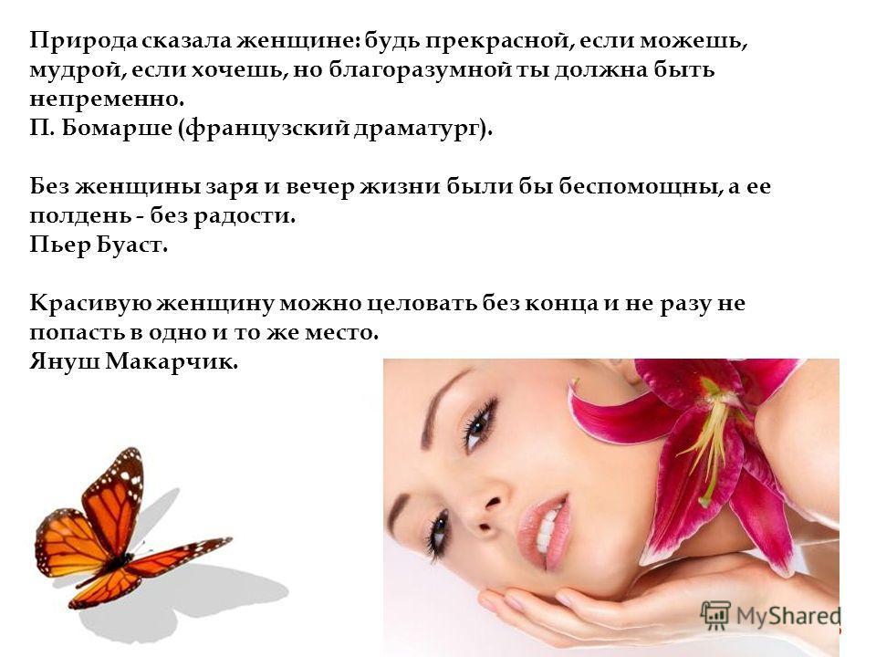 Page 3 Природа сказала женщине: будь прекрасной, если можешь, мудрой, если хочешь, но благоразумной ты должна быть непременно. П. Бомарше (французский драматург). Без женщины заря и вечер жизни были бы беспомощны, а ее полдень - без радости. Пьер Буа