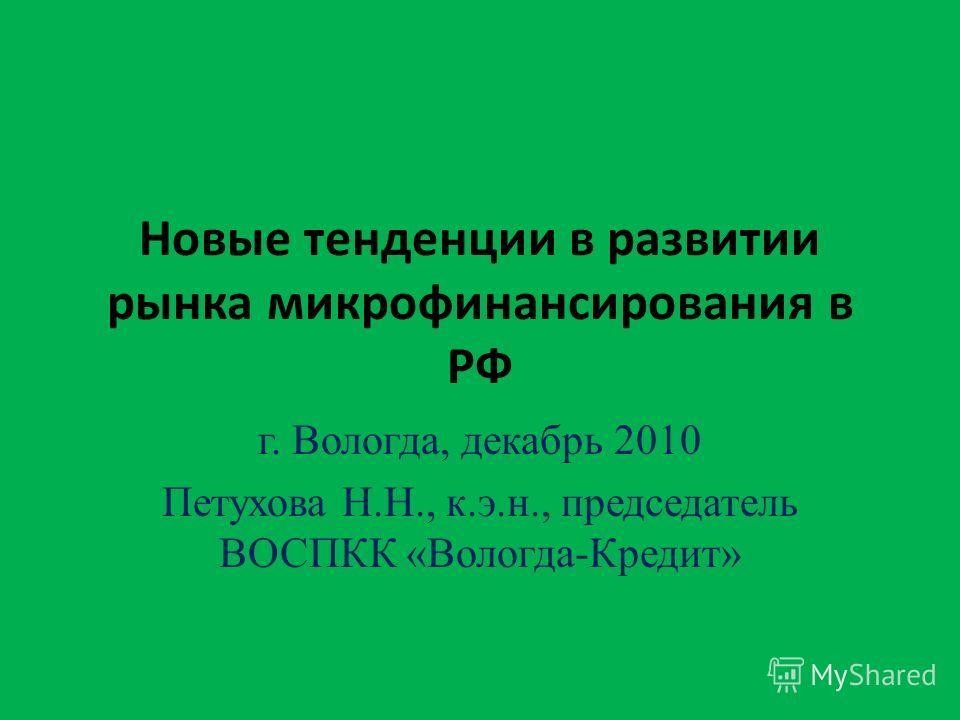 Новые тенденции в развитии рынка микрофинансирования в РФ г. Вологда, декабрь 2010 Петухова Н.Н., к.э.н., председатель ВОСПКК «Вологда-Кредит»
