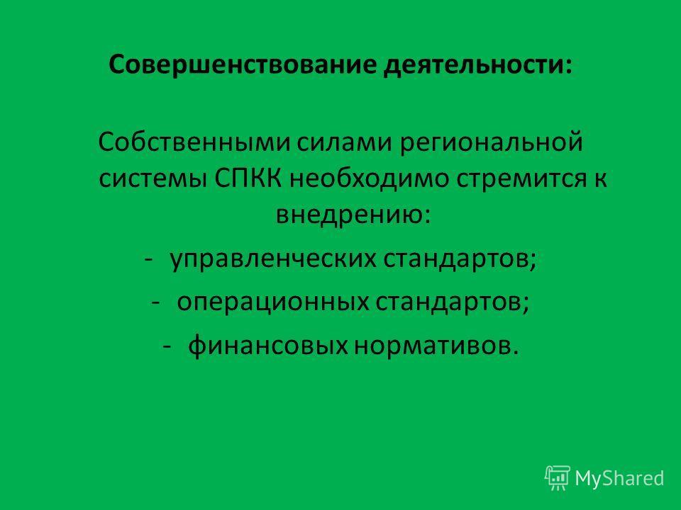 Совершенствование деятельности: Собственными силами региональной системы СПКК необходимо стремится к внедрению: -управленческих стандартов; -операционных стандартов; -финансовых нормативов.