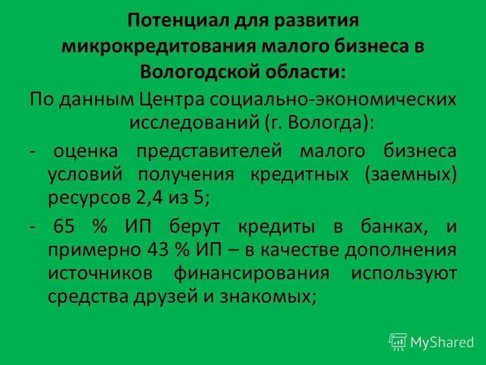 Потенциал для развития микрокредитования малого бизнеса в Вологодской области: По данным Центра социально-экономических исследований (г. Вологда): - оценка представителей малого бизнеса условий получения кредитных (заемных) ресурсов 2,4 из 5; - 65 %