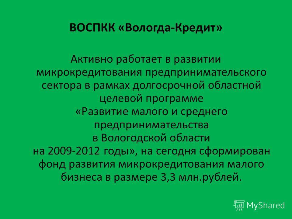 ВОСПКК «Вологда-Кредит» Активно работает в развитии микрокредитования предпринимательского сектора в рамках долгосрочной областной целевой программе «Развитие малого и среднего предпринимательства в Вологодской области на 2009-2012 годы», на сегодня