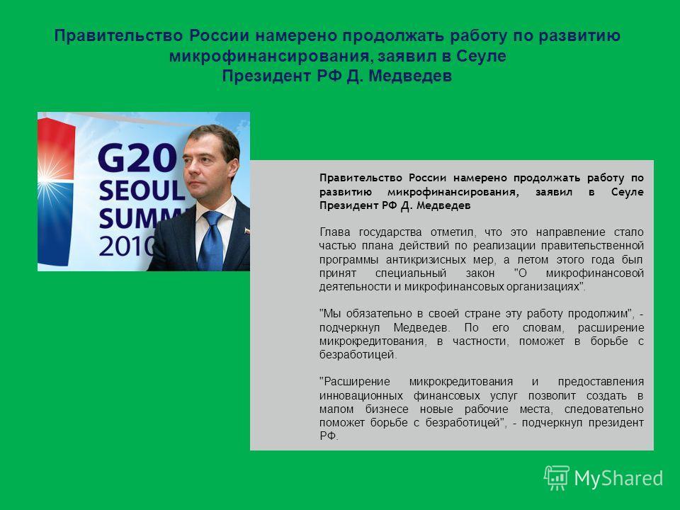 Правительство России намерено продолжать работу по развитию микрофинансирования, заявил в Сеуле Президент РФ Д. Медведев Глава государства отметил, что это направление стало частью плана действий по реализации правительственной программы антикризисны