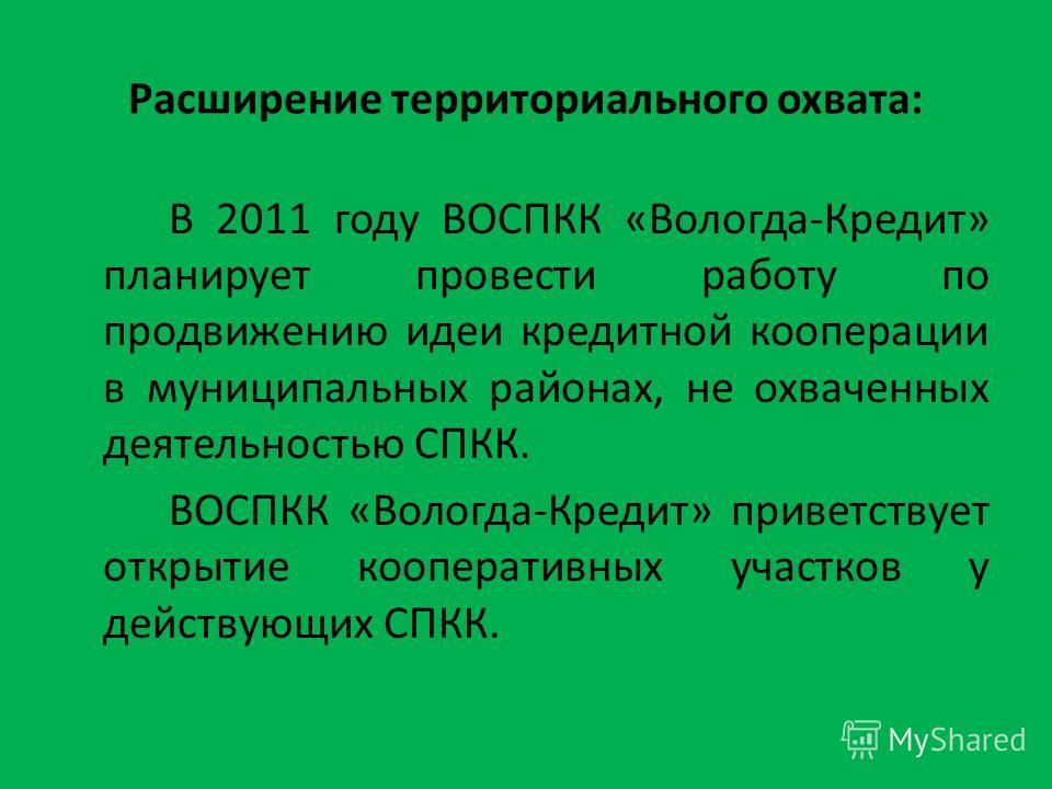 Расширение территориального охвата: В 2011 году ВОСПКК «Вологда-Кредит» планирует провести работу по продвижению идеи кредитной кооперации в муниципальных районах, не охваченных деятельностью СПКК. ВОСПКК «Вологда-Кредит» приветствует открытие коопер